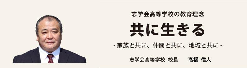 志学会高等学校の教育理念 共に生きる -家族と共に、仲間と共に、地域と共に- 志学会高等学校  校長 谷中  稔